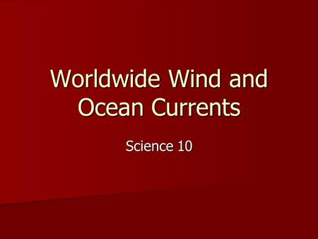 Worldwide Wind and Ocean Currents Science 10. Global Warming and Cooling of Air Air is warmest at the equator and coolest at poles Air is warmest at the.