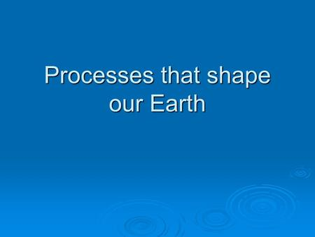 Processes that shape our Earth. Revolution and Rotation.
