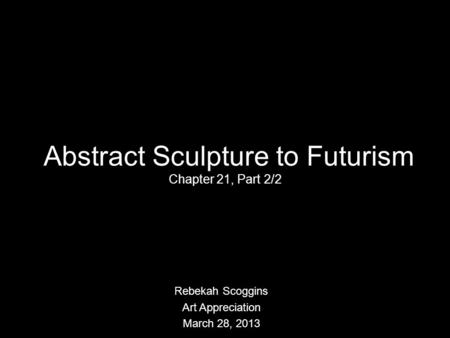 Abstract Sculpture to Futurism Chapter 21, Part 2/2 Rebekah Scoggins Art Appreciation March 28, 2013.