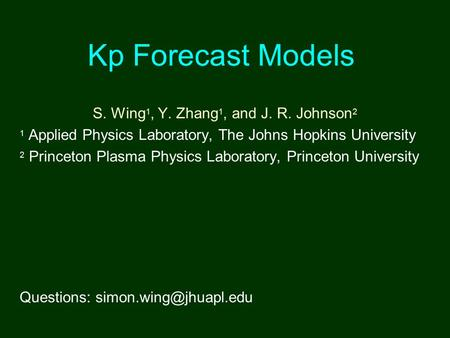 Kp Forecast Models S. Wing 1, Y. Zhang 1, and J. R. Johnson 2 1 Applied Physics Laboratory, The Johns Hopkins University 2 Princeton Plasma Physics Laboratory,