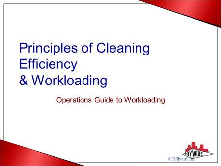 Principles of Cleaning Efficiency & Workloading Operations Guide to Workloading © Hillyard, Inc.