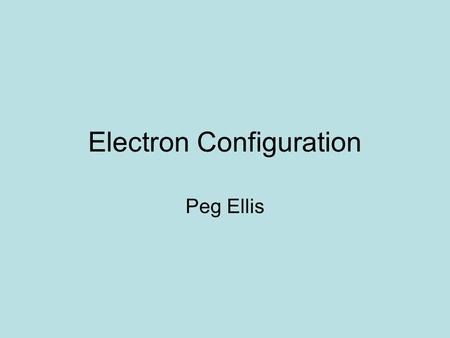 Electron Configuration Peg Ellis. INTRODUCTION Modern Atomic View: The world of the atom is made up of waves and probability, The speed and location are.