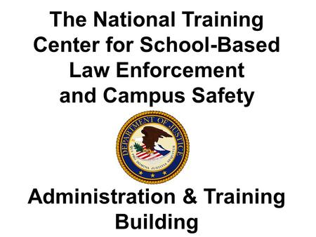 The National Training Center for School-Based Law Enforcement and Campus Safety Administration & Training Building.
