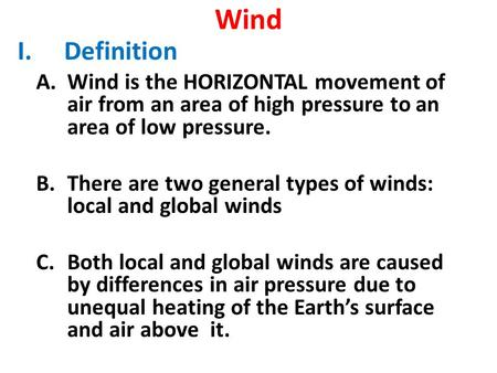 Wind I.Definition A.Wind is the HORIZONTAL movement of air from an area of high pressure to an area of low pressure. B.There are two general types of winds: