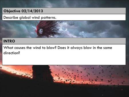 Objective 02/14/2013 Describe global wind patterns. INTRO