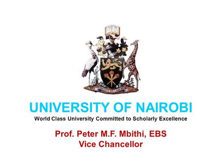 UNIVERSITY OF NAIROBI World Class University Committed to Scholarly Excellence Prof. Peter M.F. Mbithi, EBS Vice Chancellor.
