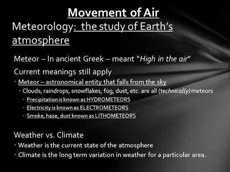 "Meteorology: the study of Earth's atmosphere Meteor – In ancient Greek – meant ""High in the air"" Current meanings still apply Meteor – astronomical entity."