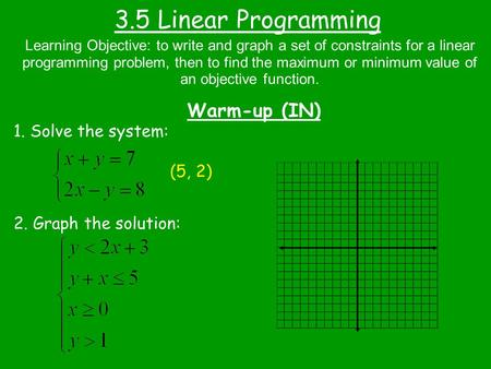 3.5 Linear Programming Warm-up (IN) 1. Solve the system: (5, 2)