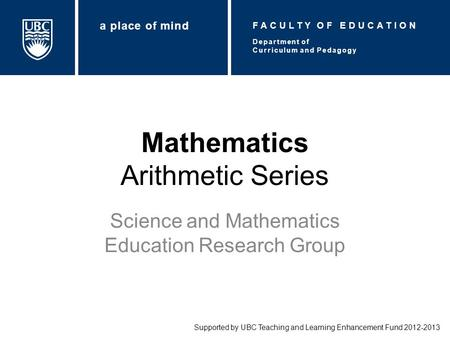 Mathematics Arithmetic Series Science and Mathematics Education Research Group Supported by UBC Teaching and Learning Enhancement Fund 2012-2013 Department.