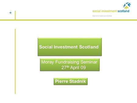 Social Investment Scotland Pierre Stadnik Moray Fundraising Seminar 27 th April 09 Moray Fundraising Seminar 27 th April 09.