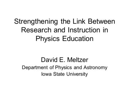Strengthening the Link Between Research <strong>and</strong> Instruction in Physics Education David E. Meltzer Department of Physics <strong>and</strong> Astronomy Iowa State University.