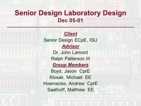 Senior Design Laboratory Design Dec 05-01 Client Senior Design ECpE, ISU Advisor Dr. John Lamont Ralph Patterson III Group Members Boyd, Jason CprE Klosak,