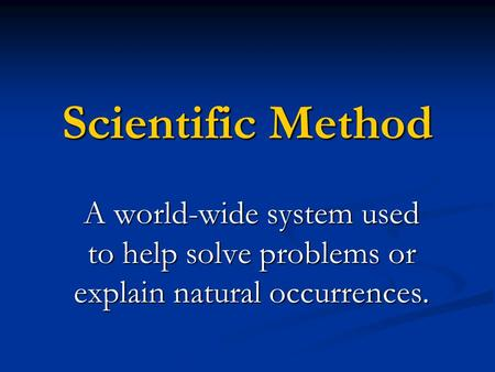 Scientific Method A world-wide system used to help solve problems or explain natural occurrences.
