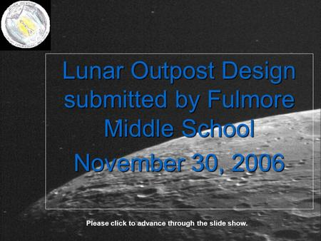 Lunar Outpost Design submitted by Fulmore Middle School November 30, 2006 Please click to advance through the slide show.