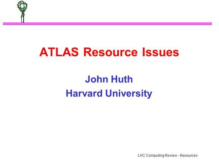 LHC Computing Review - Resources ATLAS Resource Issues John Huth Harvard University.
