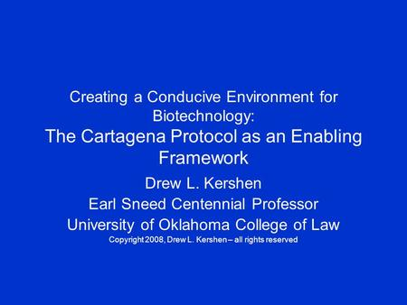 Creating a Conducive Environment for Biotechnology: The Cartagena Protocol as an Enabling Framework Drew L. Kershen Earl Sneed Centennial Professor University.