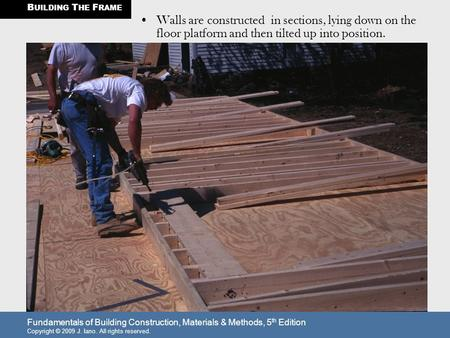 BUILDING THE FRAME Walls are constructed in sections, lying down on the floor platform and then tilted up into position. Fundamentals of Building Construction,