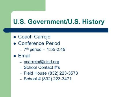 U.S. Government/U.S. History Coach Carrejo Conference Period – 7 th period – 1:55-2:45  –  – School Contact #'s.