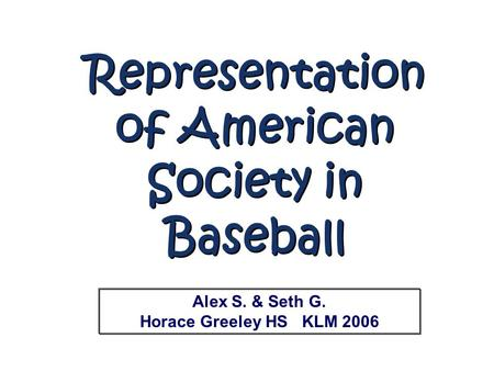 Representation of American Society in Baseball Representation of American Society in Baseball Alex S. & Seth G. Horace Greeley HS KLM 2006.
