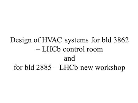 Design of HVAC systems for bld 3862 – LHCb control room and for bld 2885 – LHCb new workshop.