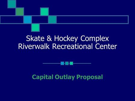 Skate & Hockey Complex Riverwalk Recreational Center Capital Outlay Proposal.