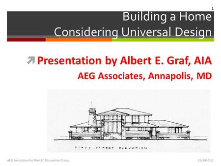 12/14/2011AEG Associates for the LTC Discussion Group  Presentation by Albert E. Graf, AIA AEG Associates, Annapolis, MD Building a Home Considering Universal.