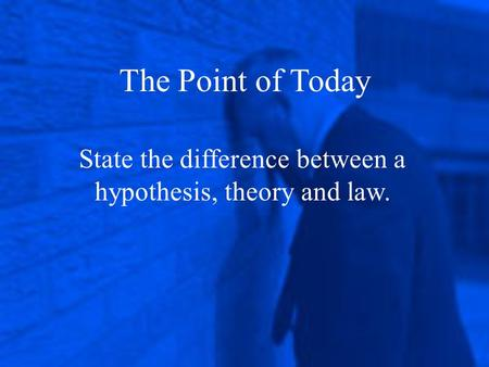 State the difference between a hypothesis, theory and law. The Point of Today.