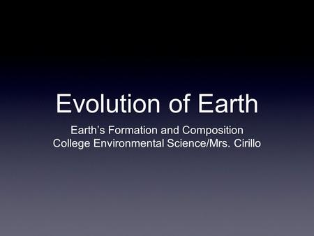 Evolution of Earth Earth's Formation and Composition College Environmental Science/Mrs. Cirillo.