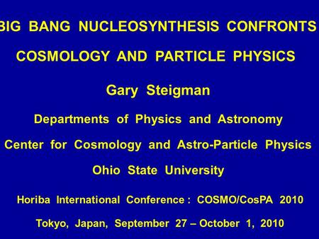 BIG BANG NUCLEOSYNTHESIS CONFRONTS COSMOLOGY AND PARTICLE PHYSICS Gary Steigman Departments of Physics and Astronomy Center for Cosmology and Astro-Particle.