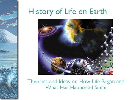 Slide 1 History of Life on Earth Theories and Ideas on How Life Began and What Has Happened Since.
