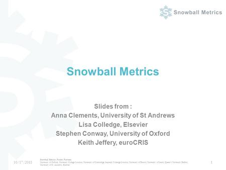 Snowball Metrics Slides from : Anna Clements, University of St Andrews Lisa Colledge, Elsevier Stephen Conway, University of Oxford Keith Jeffery, euroCRIS.