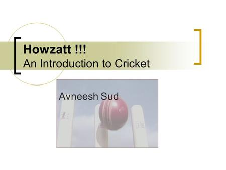 Howzatt !!! An Introduction to Cricket Avneesh Sud.