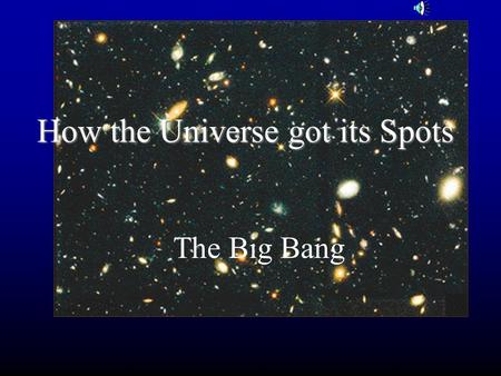 How the Universe got its Spots The Big Bang Goals Where did the Universe come from? Where is it going? How can we see the past? How can we learn about.