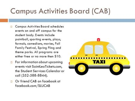 Campus Activities Board (CAB)  Campus Activities Board schedules events on and off campus for the student body. Events include paintball, sporting events,
