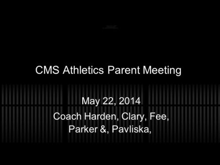 CMS Athletics Parent Meeting May 22, 2014 Coach Harden, Clary, Fee, Parker &, Pavliska,