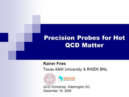 Precision Probes for Hot QCD Matter Rainer Fries Texas A&M University & RIKEN BNL QCD Workshop, Washington DC December 15, 2006.