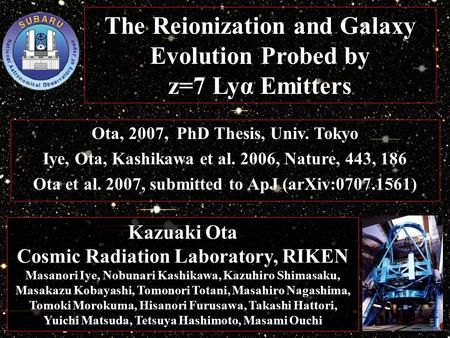 The Reionization and Galaxy Evolution Probed by z=7 Lyα Emitters Ota, 2007, PhD Thesis, Univ. Tokyo Iye, Ota, Kashikawa et al. 2006, Nature, 443, 186 Ota.