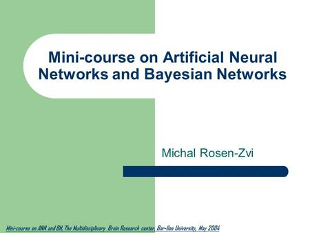 Mini-course on Artificial Neural <strong>Networks</strong> and Bayesian <strong>Networks</strong> Michal Rosen-Zvi Mini-course on ANN and BN, The Multidisciplinary Brain Research center,