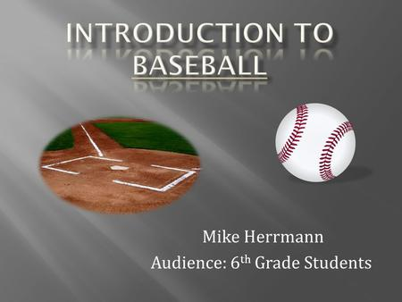 Mike Herrmann Audience: 6 th Grade Students  Major league baseball is composed of two leagues  National League - 1876 - present  American League –