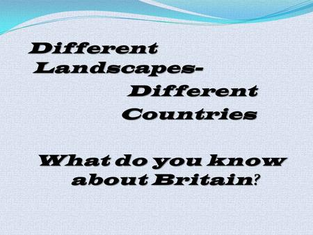 Different Landscapes- Different Different Countries Countries What do you know about Britain ?