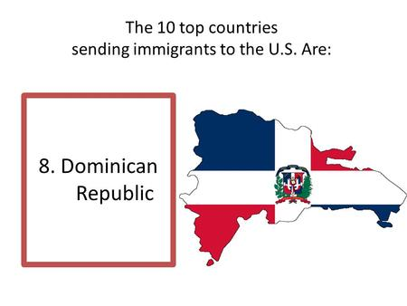 The 10 top countries sending immigrants to the U.S. Are: 8. Dominican Republic.