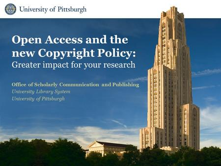 Open Access and the new Copyright Policy: Greater impact for your research Office of Scholarly Communication and Publishing University Library System University.