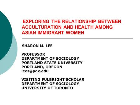 EXPLORING THE RELATIONSHIP BETWEEN ACCULTURATION AND HEALTH AMONG ASIAN IMMIGRANT WOMEN SHARON M. LEE PROFESSOR DEPARTMENT OF SOCIOLOGY PORTLAND STATE.