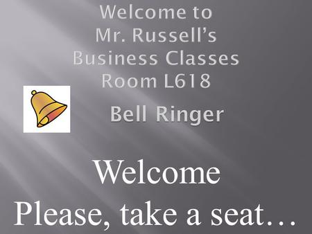Welcome Please, take a seat…. 1. Who is Mr. Russell? 2. What do I need to purchase for this class? 3. What are some things parents need to know in order.