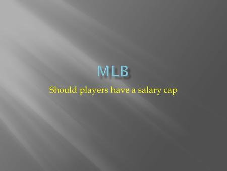 Should players have a salary cap.  Will MLB ever have a Salary Cap? Not while Bud Selig holds the commissioner's chair. In 1994, owner's were trying.