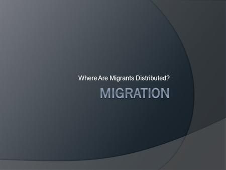 Where Are Migrants Distributed?. GLOBAL MIGRATION PATTERNS  Net in-migration North America, Europe & Oceania  Net out-migration Asia, Latin America,