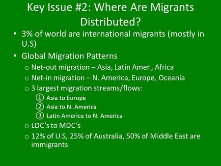 Key Issue #2: Where Are Migrants Distributed? 3% of world are international migrants (mostly in U.S) Global Migration Patterns o Net-out migration – Asia,