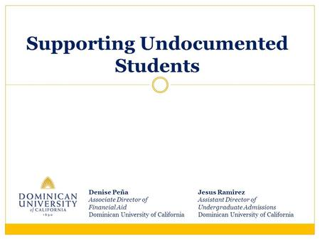 Supporting Undocumented Students Jesus Ramirez Assistant Director of Undergraduate Admissions Dominican University of California Denise Peña Associate.