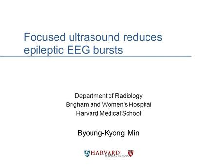 Focused ultrasound reduces epileptic EEG bursts Department of Radiology Brigham and Women's Hospital Harvard Medical School Byoung-Kyong Min.