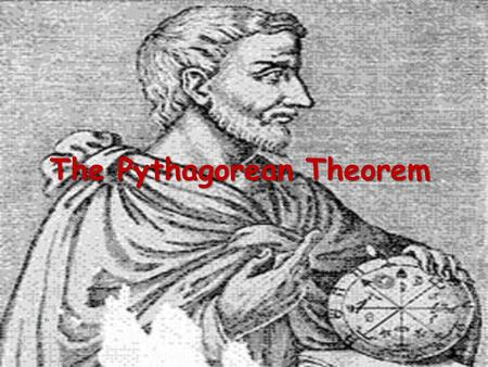 The Pythagorean Theorem. Pythagoras Lived in southern Italy during the sixth century B.C. Considered the first true mathematician Used mathematics as.